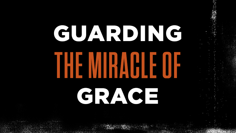 Guarding the Miracle of Grace